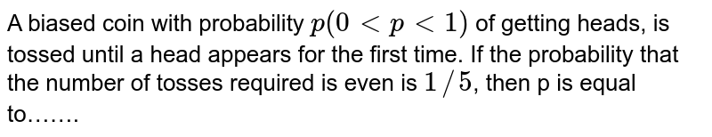 A biased coin with probability `p(0ltplt1)` of getting heads, is tossed until a head appears for the first time. If the probability that the number of tosses required is even is `1//5`, then p is equal to…….