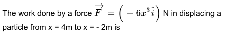 The work done by a force `vec(F)=(-6x^(3)hat(i))` N in displacing a particle from x = 4m to x = - 2m is
