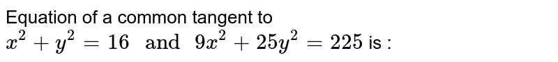 """Equation of a common tangent to `x^(2)+y^(2)=16"""" and """"9x^(2)+25y^(2)=225`  is :"""