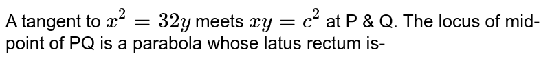 A tangent to `x^(2)=32y` meets `xy=c^(2)`  at P & Q. The locus of mid-point of PQ is a parabola whose latus rectum is-