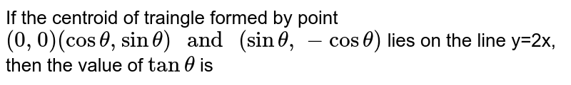 """If the centroid of traingle formed by point `(0,0) (costheta,sintheta) """" and """"(sintheta,-costheta)` lies on the line y=2x, then the value of `tan theta` is"""