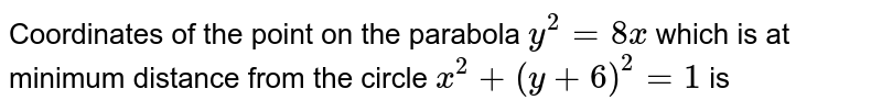 Coordinates of the point on the parabola `y^(2)=8x` which is at minimum distance from the circle `x^(2)+(y+6)^(2)=1` is