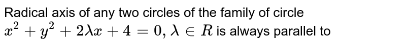 Radical axis of any two circles of the family of circle `x^(2)+y^(2)+2lambdax+4=0,lambda in R` is always parallel to