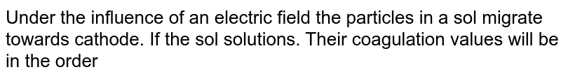 Under the influence of an electric field the particles in a sol migrate towards cathode. If the sol solutions. Their coagulation values will be in the order