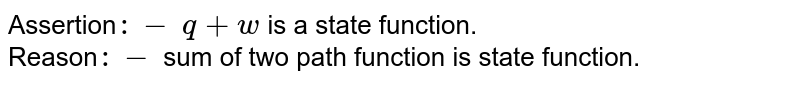 Assertion`:-` `q+w` is a state function. <br> Reason`:-` sum of two path function is state function.