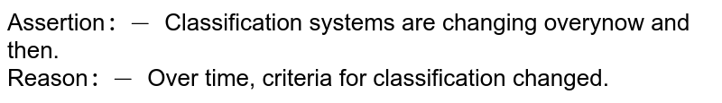 Assertion`:-` Classification systems are changing overynow and then. <br> Reason`:-` Over time, criteria for classification changed.