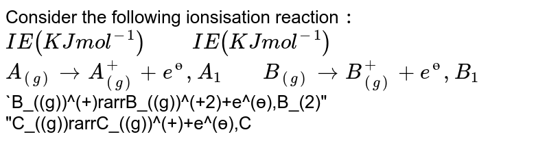 """Consider the following ionsisation reaction `:` <br> `IE(KJ mol^(-1))""""     """"IE(KJ mol^(-1))` <br> `A_((g))rarrA_((g))^(+)+e^(?),A_(1)""""    """"B_((g))rarrB_((g))^(+)+e^(?),B_(1)` <br>`B_((g))^(+)rarrB_((g))^(+2)+e^(?),B_(2)""""    """"C_((g))rarrC_((g))^(+)+e^(?),C_(1)` <br> `C_((g))^(+)rarrC_((g))^(+2)+e^(?),C_(2)""""    """"C_((g))^(+2)rarrC_((g))^(+3)+e^(?),C_(3)` <br> If monovalent positive ion of `A`, divalent positive ion of `B` and trivalent positive ion of `C` have zero electron. Then incorrect order of corresponding I.P. is `:`"""