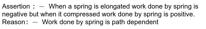 Assertion `:-` When a spring is elongated work done by spring is negative but when it compressed work done by spring is positive. <br> Reason`:-` Work done by spring is path dependent