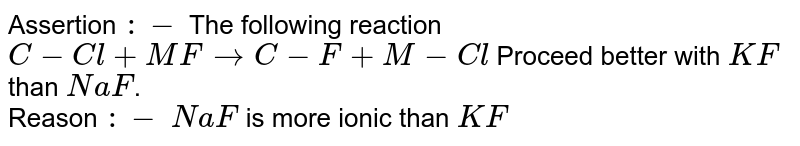 Assertion `:-` The following reaction `C-Cl+MFrarrC-F+M-Cl` Proceed better with `KF` than `NaF`. <br> Reason `:-` `NaF` is more ionic than `KF`