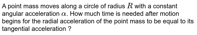 A point mass moves along a circle of radius `R` with a constant angular acceleration `alpha`. How much time is needed after motion begins for the radial acceleration of the point mass to be equal to its tangential acceleration ?