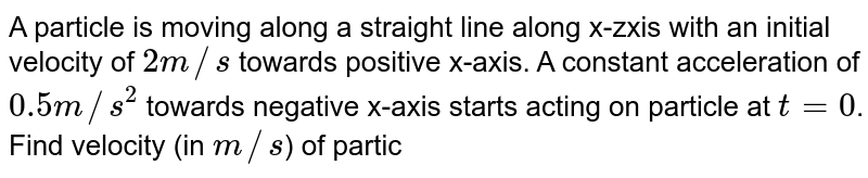A particle is moving along a straight line along x-zxis with an initial velocity of `2 m//s` towards positive x-axis. A constant acceleration of `0.5 m//s^(2)` towards negative x-axis starts acting on particle at `t=0`. Find velocity (in `m//s`) of particle at `t=2 s`.