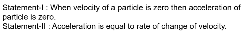 Statement-I : When velocity of a particle is zero then acceleration of particle is zero. <br> Statement-II : Acceleration is equal to rate of change of velocity.