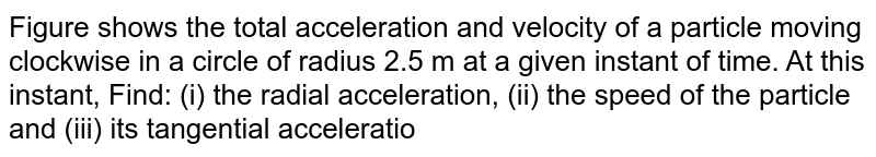 """Figure shows the total acceleration and velocity of a particle moving clockwise in a circle of radius 2.5 m at a given instant of time. At this instant, Find: (i) the radial acceleration, (ii) the speed of the particle and (iii) its tangential acceleration. <br> <img src=""""https://d10lpgp6xz60nq.cloudfront.net/physics_images/ALN_PHY_C02_E01_198_Q01.png"""" width=""""80%"""">"""