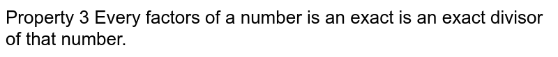 Property 3 Every factors of a number is an exact is an exact divisor of that number.