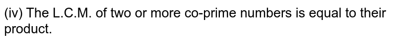 (iv) The L.C.M. of two or more co-prime numbers is equal to their product.