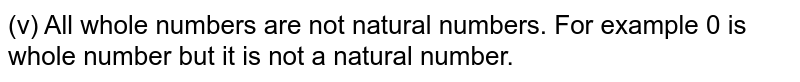 (v) All whole numbers are not natural numbers. For example 0 is whole number but it is not a natural number.