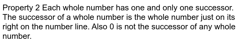 Property 2 Each whole number has one and only one successor. The successor of a whole number is the whole number just on its right on the number line. Also 0 is not the successor of any whole number.