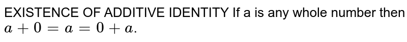 EXISTENCE OF ADDITIVE IDENTITY If a is any whole number then `a + 0 = a = 0 + a`.
