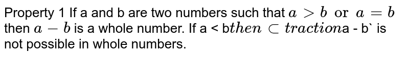 Property 1 If a and b are two numbers such that `a > b or a = b` then `a - b` is a whole number. If a < b` then subtraction `a - b` is not possible in whole numbers.