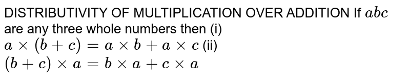 DISTRIBUTIVITY OF MULTIPLICATION OVER ADDITION If `abc` are any three whole numbers then (i) `a xx (b+c) = a xx b + a xx c` (ii) `(b+c) xx a = b xx a + c xx a`