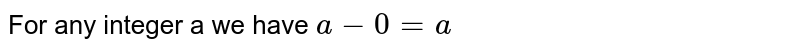 For any integer a we have `a-0=a`