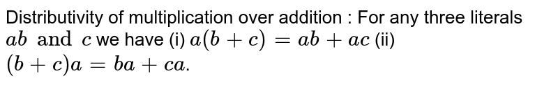 Distributivity of multiplication over addition : For any three literals `a b and c` we have (i) `a(b+c)=ab+ac` (ii) `(b+c)a=ba+ca`.