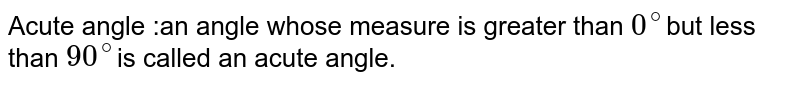 Acute angle :an angle whose measure is greater than `0^@`but less than `90^@`is called an acute angle.