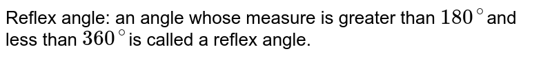 Reflex angle: an angle whose measure is greater than `180^@`and less than `360^@`is called a reflex angle.