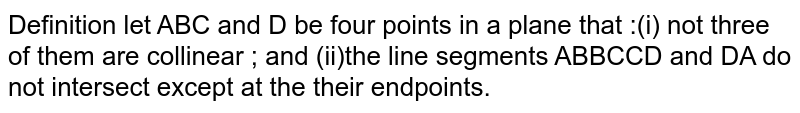 Definition let ABC and D be four points in a plane that :(i) not three of them are collinear ; and (ii)the line segments ABBCCD and DA do not intersect except at the their endpoints.