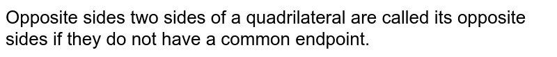 Opposite sides two sides of a quadrilateral are called its opposite sides if they do not have a common endpoint.