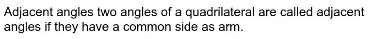 Adjacent angles two angles of a quadrilateral are called adjacent angles if they have a common side as arm.