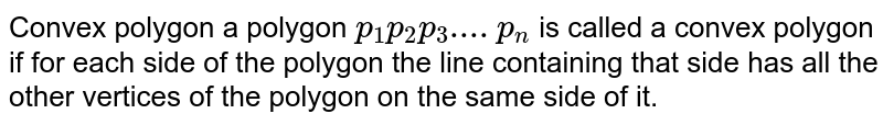 Convex polygon a polygon `p_1 p_2 p_3....p_n` is called a convex polygon if for each side of the polygon the line containing that side has all the other vertices of the polygon on the same side of it.