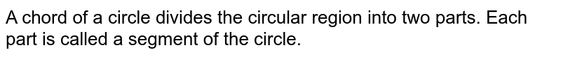 A chord of a circle divides the circular region into two parts. Each part is called a segment of the circle.
