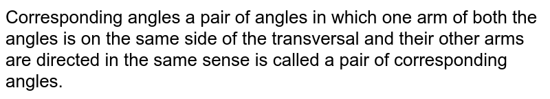 Corresponding angles a pair of angles in which one arm of both the angles is on the same side of the transversal and their other arms are directed in the same sense is called a pair of corresponding angles.