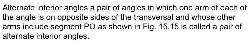 Alternate interior angles a pair of angles in which one arm of each of the angle is on opposite sides of the transversal and whose other arms include segment PQ as shown in Fig. 15.15 is called a pair of alternate interior angles.
