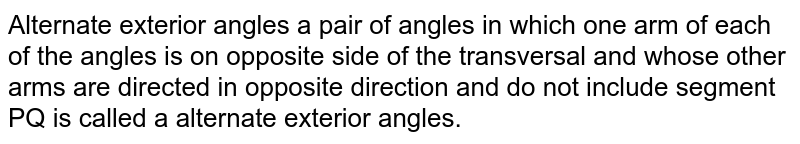 Alternate exterior angles a pair of angles in which one arm of each of the angles is on opposite side of the transversal and whose other arms are directed in opposite direction and do not include segment PQ is called a alternate exterior angles.