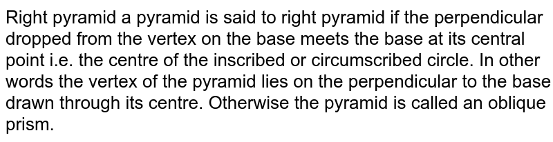 Right pyramid a pyramid is said to right pyramid if the perpendicular dropped from the vertex on the base meets the base at its central point i.e. the centre of the inscribed or circumscribed circle. In other words the vertex of the pyramid lies on the perpendicular to the base drawn through its centre. Otherwise the pyramid is called an oblique prism.