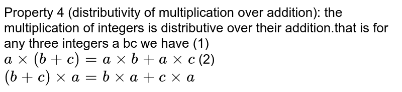 Property 4 (distributivity of multiplication over addition): the multiplication of integers is distributive over their addition.that is for any three integers a bc we have (1) `a xx (b+c) = a xx b + axxc` (2) ` (b+c) xx a = b xx a + c xx a`