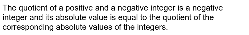 The quotient of a positive and a negative integer is a negative integer and its absolute value is equal to the quotient of the corresponding absolute values of the integers.