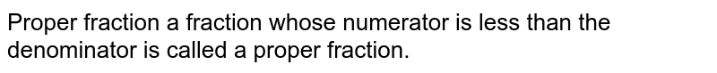 Proper fraction a fraction whose numerator is less than the denominator is called a proper fraction.