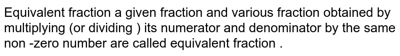 Equivalent fraction a given fraction and various fraction obtained by multiplying (or dividing ) its numerator and denominator by the same non -zero number are called equivalent fraction .