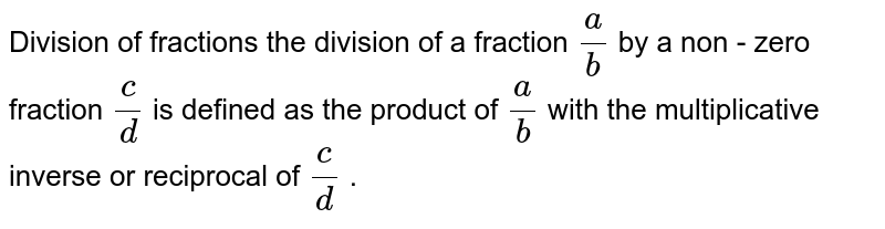 Division of fractions the division of a fraction ` a / b ` by a non - zero fraction ` c/d ` is defined as the product of `a/b ` with the multiplicative inverse or reciprocal of `c/d ` .