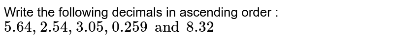 Write the following decimals in ascending order : ` 5.64,  2.54,  3.05,  0.259 and 8.32 `