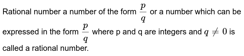 Rational number a number of the form `p/q ` or a number which can be expressed in the form `p/q ` where p and q are integers and `q != 0` is called a rational number.