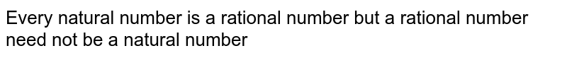 Every natural number is a rational number but a rational number need not be a natural number