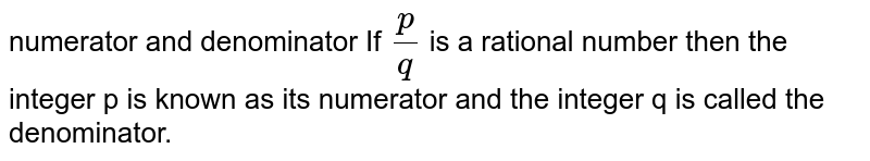 numerator and denominator If `p/q ` is a rational number then the integer p is known as its numerator and the integer q is called the denominator.