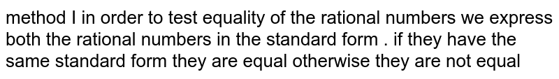 method I in order to test equality of the rational numbers we express both the rational numbers in the standard form . if they have the same standard form they are equal otherwise they are not equal