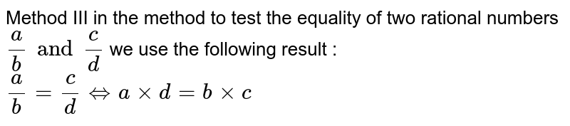 Method III in the method to test the equality of two rational numbers `a/b and c/d ` we use the following result : ` a/b = c/d <=> a xx d = b xx c `