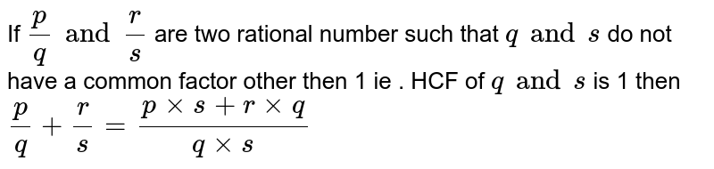 If `p/q and r/s ` are two rational number such that `q and s` do not have a common factor other then 1 ie . HCF of `q and s` is 1 then `p/q + r/s = (p xx s + r xx q)/(q xx s)`
