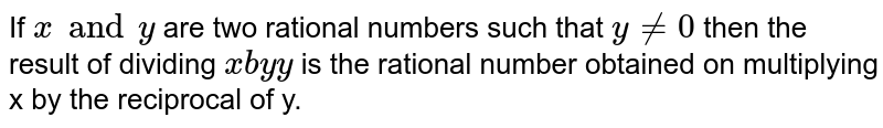 If `x and y` are two rational numbers such that `y != 0` then the result of dividing `x by y` is the rational number obtained on multiplying x by the reciprocal of y.